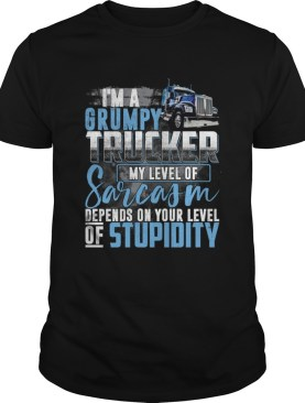 Im A Grumpy Trucker My Level Of Sarcasm Depends On Your Stupidity Shirt