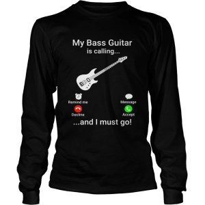 My bass guitar is calling and I must go LongSleeve