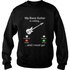 My bass guitar is calling and I must go Sweatshirt