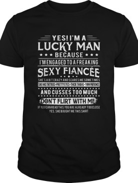 Yes Im A Lucky Man Because Im Engaged To A Freaking Sexy Fiancee Tshirts