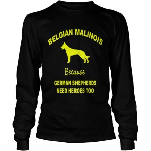 1572839775Belgian Malinois Because German Shepherds Need Heroes Too LongSleeve