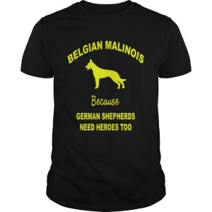 1572839775Belgian Malinois Because German Shepherds Need Heroes Too Unisex