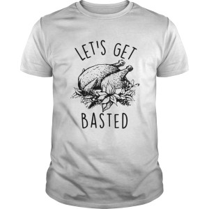Lets Get Basted Turkey thanksgiving shirt