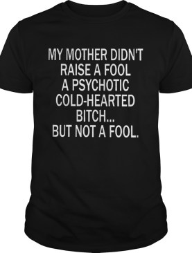 My Mother Didnt Raise A Fool A Psychotic Coldhearted Bitch shirt