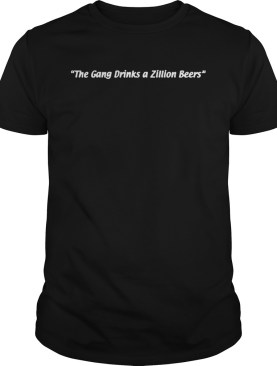 The Gang Zillion Beers For shirt