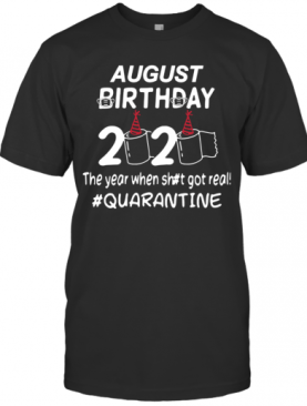 August Birthday 2020 Toilet Paper The Year When Shit Got Real Quarantined T-Shirt
