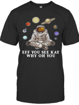 Astronaut Yoga Eff You See Kay Why Oh You T-Shirt