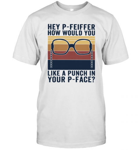 Hey P Feiffer How Would You Lika A Punch In Your P Face Vintage T-Shirt Classic Men's T-shirt