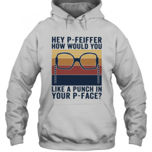 Hey P Feiffer How Would You Lika A Punch In Your P Face Vintage T-Shirt Unisex Hoodie