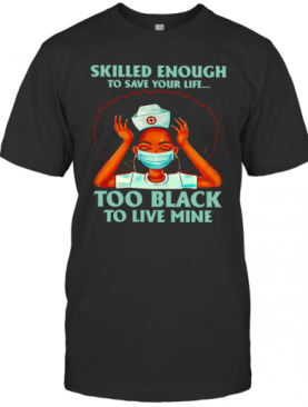 Nurse Skilled Enough To Save Your Life Too Black To Live Mine T-Shirt