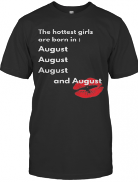 The Hottest Girls Are Born In August And August Lip T-Shirt