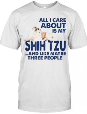 All I Care About Is My Shih Tzu And Like Maybe Three People T-Shirt