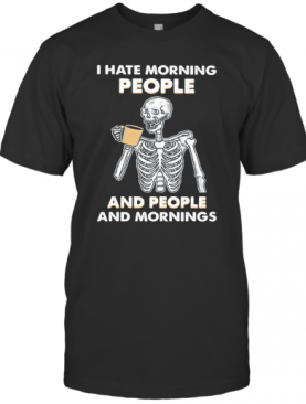 Skeleton Drink I Hate Morning People And People And Mornings T-Shirt