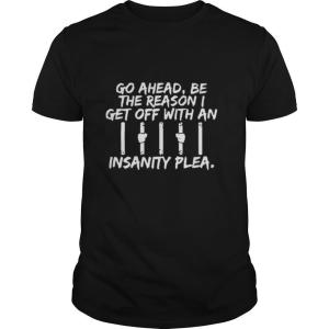 Go Ahead, Be The Reason I Get Off With An Insanity Plea shirt
