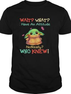 Baby yoda wait what have an attitude no really who knew shirt