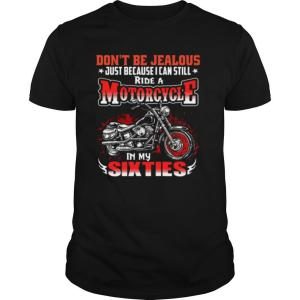 Dont Be Jealous Just Because I Can Still Ride A Motorcycle In My Sixties shirt