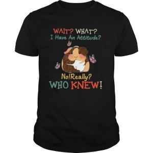 Guinea Pig Wait What I Have An Attitude No Really Who Knew shirt