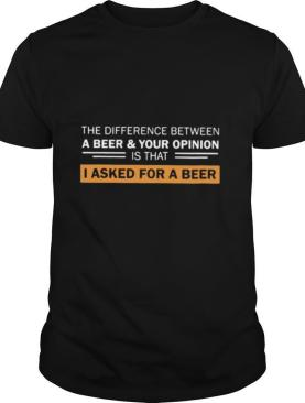 The Difference Between A Beer Your Opinion Is That I Asked For A Beer shirt
