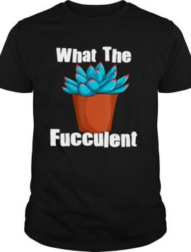 What The Fucculent Succulent Plant Lover Women Gardening shirt