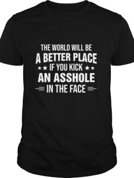 The world will be a better place if you kick an asshole in the face shirt