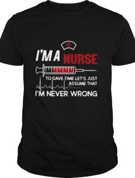 I'm A Nurse To Save Time Let's Just Assume That I'm Never Wrong shirt