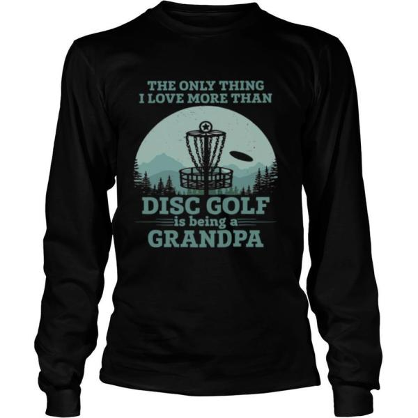 The Only Thing I Love More Than Disc Golf Is Being A Grandpa shirt