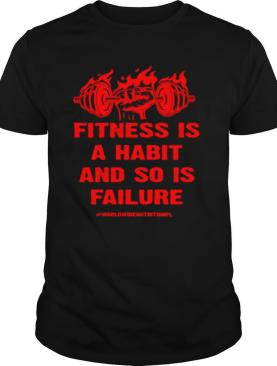 Fitness is a Habit and so is Failure by Worldwide Nutrition shirt