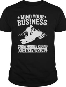 Mind Your Business Snowmobile Riding Is Expensive shirt