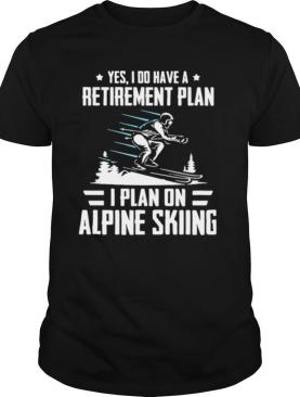 Yes I Do Have A Retirement Plan I Plan On Alpine Skiing shirt