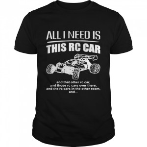 All I Need Is This Rc Car And That Other Rc Car  Classic Men's T-shirt