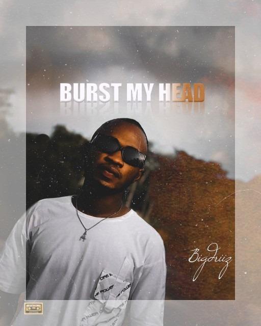 [Music] BigDriiz – Burst My Head