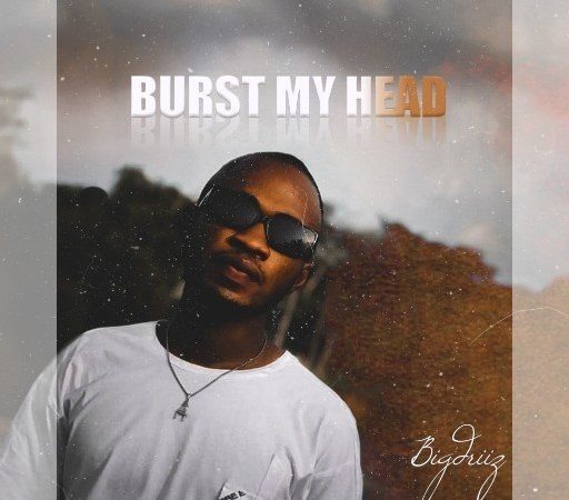 [Music] BigDriiz – Burst My Head