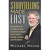 Storytelling Made Easy: Persuade and Transform Your Audiences, Buyers, and Clients — Simply, Quickly, and Profitably by Michael Hauge