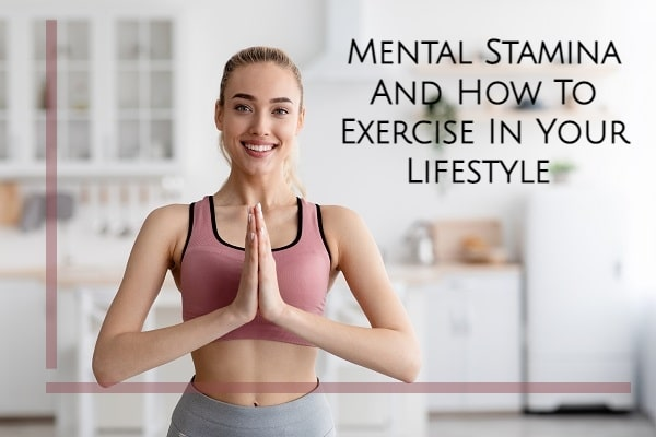 Mental Stamina And How To Exercise In Your Lifestyle