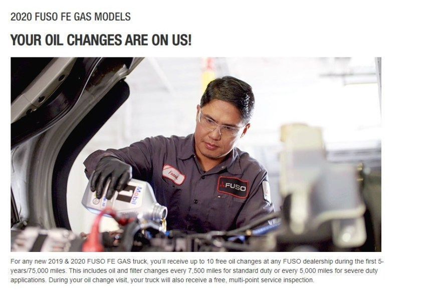 For any new 2019 thru 2021 FUSO FE GAS truck, you'll receive up to 10 free oil changes at any FUSO dealership during the first 5-years/75,000 miles. This includes oil and filter changes every 7,500 miles for standard duty or every 5,000 miles for severe duty applications. During your oil change visit, your truck will also receive a free, multi-point service inspection.