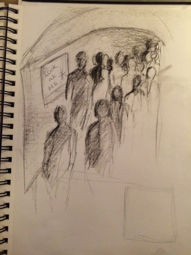 This is a quick sketch of a tube station. Lots of people crowded into one space, moving and not having time to see the people around them. The 'look at me' square on the side is where I could put the art. Give them something to look at, appreciate and hopefully change their day and open up their mind.