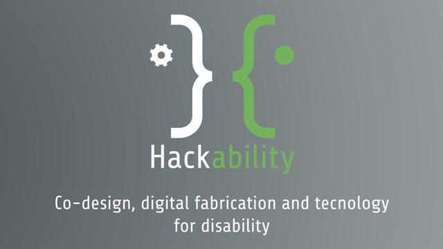 HACKABILITY - DIGITAL FABRICATION, TECNOLOGIA E DESIGN A IMPATTO SOCIALE