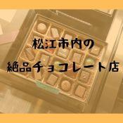 松江市内の絶品チョコレート店おすすめ情報!美味しいチョコの贈り物はいかがでしょう?