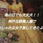 雨の日も神戸で楽しむ!北野異人館で女子力アップツアー!!
