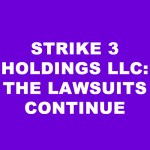 Strike 3 Holdings LLC Continues to File Lawsuits