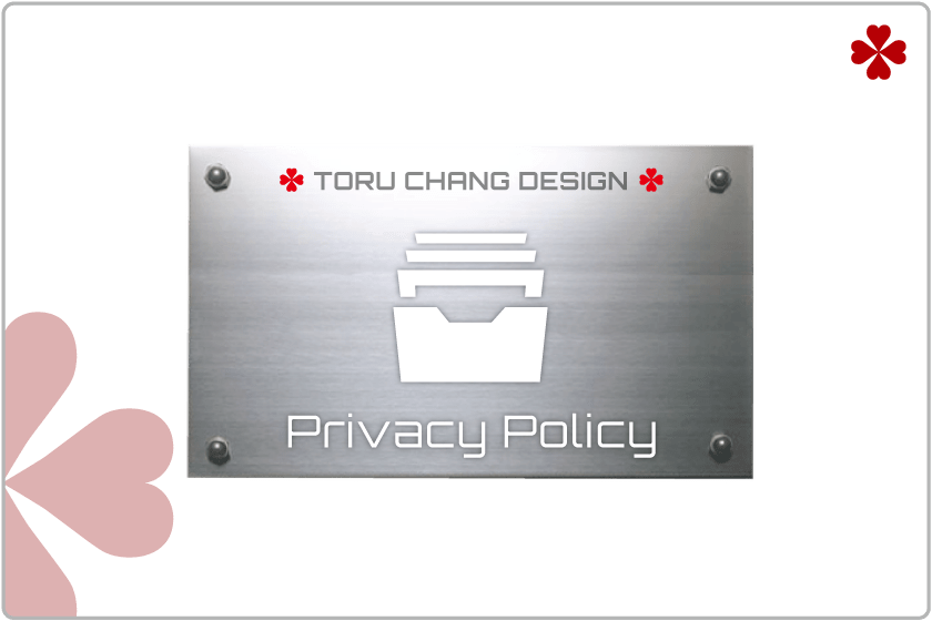 PRIVACY POLICY・個人情報保護方針【TORU CHANG DESIGN】WordPressブログ・ホームベージ・WEB・HP制作|ロゴマーク|Google/SEO対策|ネット集客・サロン集客|アメブロ活用