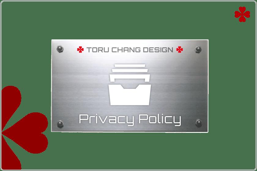 PRIVACY POLICY・利用規約【TORU CHANG DESIGN】オシャレなデザインで未来を変える|WordPressブログ・ホームベージ・WEB・HP制作|ロゴマーク|Google/SEO対策|ネット集客・サロン集客|アメブロ活用