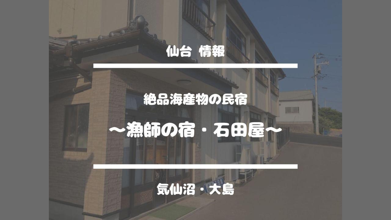 仙台情報【絶品海産物の民宿〜漁師の宿・石田屋〜】気仙沼・大島