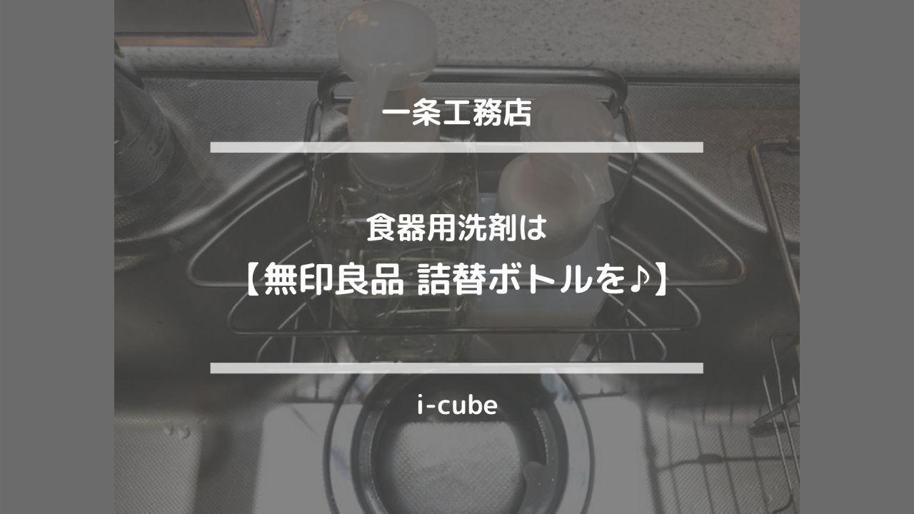 i-cubeインテリア【食器用洗剤は無印良品詰替ボトルを♪】一条工務店