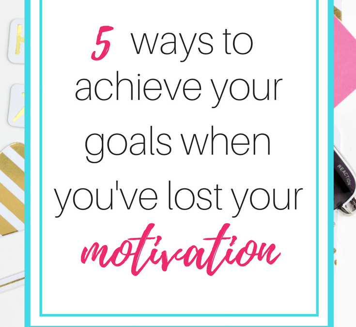 5 ways to achieve your goals when you've lost your motivation
