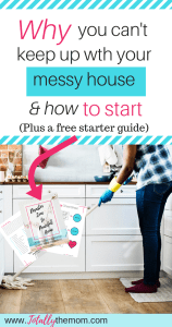 Why you can't keep up with your messy house & how to start (plus a free starter guide)