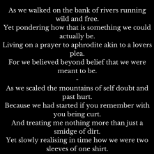 As we walked on the bank of rivers running wild and free.Yet pondering how that is something we could actually be.Living on a prayer to aphrodite akin to a lovers plea.For we believed be