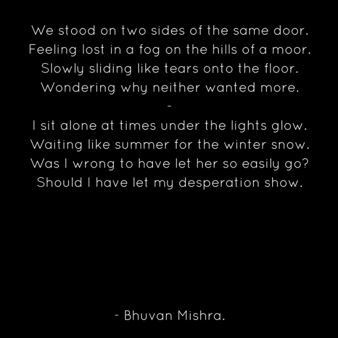 We stood on two sides of the same door.Feeling lost in a fog on the hills of a moor.Slowly sliding like tears onto the floor.Wondering why neither wanted more.-I sit alone at times under