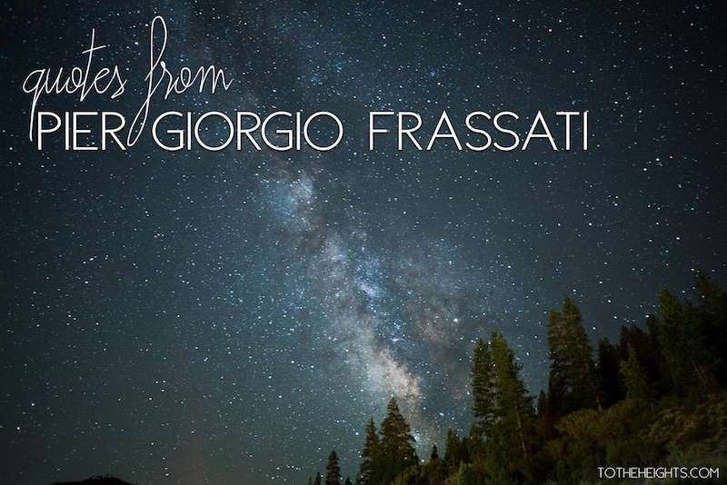 Blessed Pier Giorgio Frassati Quotes | To the Heights