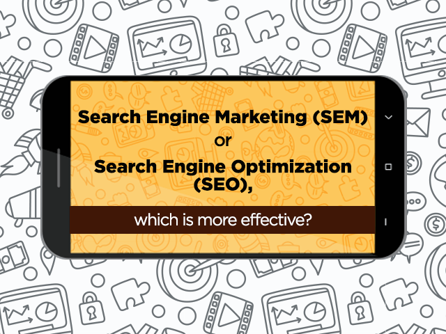 SEARCH ENGINE MARKETING (SEM) OR SEARCH ENGINE OPTIMIZATION (SEO), WHICH IS MORE EFFECTIVE?